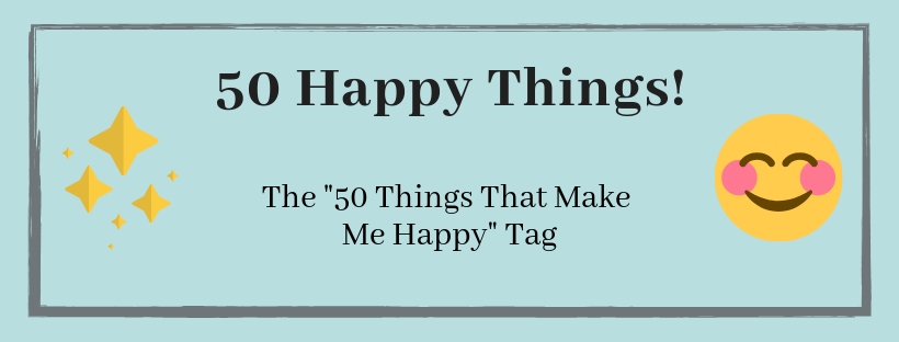 TAG ✨ 50 Things That Make Me Happy (+ my hiatus)